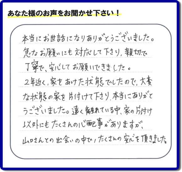 東京在住のご長女様から、福岡県福岡市と福岡県大野城市に事務所がある何でも屋【便利屋】暮らしなんでもお助け隊 福岡春日店に便利屋の施工への口コミメッセージ・お客様からの評価を頂きました。お母様が老人ホームに入所されて2年になり、空き家となったご実家の片付けを依頼されました。作業終了後、「本当にお世話になりありがとうございました。急なお願いにも対応して下さり、親切で、丁寧で、安心してお願いできました。2年近く、家をあけた状態でしたので、大変な状態の家を片付けて下さり、本当にありがとうございました。遠く離れている中、家の片付け以外にもたくさんの心配事がありますが、山口さんとの出会いの中で、たくさんの安心を頂きました。」とのメッセージです。感謝です。【親の家のお片付け・お掃除は、片付け専門の便利屋として、福岡市西区の愛宕、飯盛、壱岐団地、石丸、今宿青木、野方、今宿上ノ原、今宿町、大町団地、金武、下山門、下山門団地、十郎川団地、拾六町、田、豊浜、拾六町団地、城の原団地、橋本、羽根戸、福重団地、女原、姪の浜、吉武、小戸、戸切、野方、橋本、生の松原、内浜、石丸、今宿駅前、福重、今宿東、上山門、拾六町、愛宕浜、今宿、生松原、西の丘、愛宕南、姪浜駅南でも何でも屋の作業行っています。ご一報ください。電話番号はフリーダイヤルは0120-263-101です。一般電話は092-588-0123です。】ご長女さま(ご姉妹さま)へ、親の家(実家)の遺品整理・不用品の片付け・庭木の伐採と剪定・草刈りと草取り・ハウスクリーニング・空き家の見守りなら、お客さんからの口コミ獲得数・評判・評価が福岡でNo1獲得している何でも屋・【便利屋】暮らしなんでもお助け隊 福岡春日店へ。今すぐご相談ください。