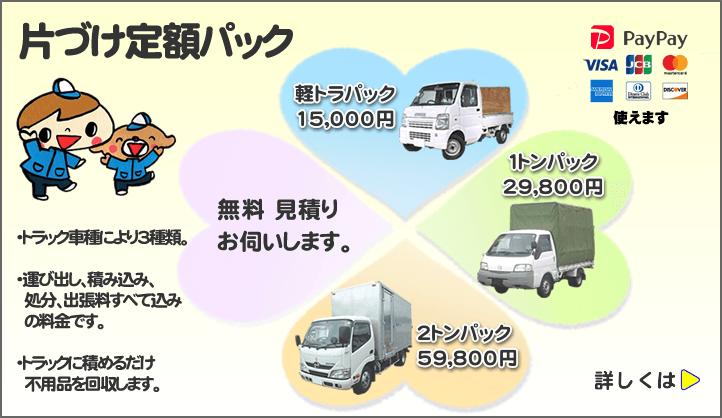 便利屋・何でも屋の不用品回収片付け定額パックあります。トラック車種により3種類。運び出し、積み込み、不用品処分、出張料すべて込みの料金です。トラックに積めるだけ不用品を回収します。軽トラック不用品処分パック15,000円、1トン不要品片付けパック29800円、2t不用品回収パック59800円です。無料見積りお伺いいたします。PayPay・VISA、JCB、アメリカンエキスプレス、ダイナカード、ディスカバリー等レジットカード使えます。